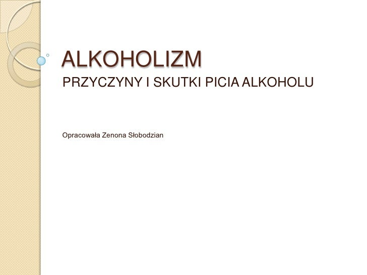 ALKOHOLIZM<br />PRZYCZYNY I SKUTKI PICIA ALKOHOLU<br />Opracowała Zenona Słobodzian<br />