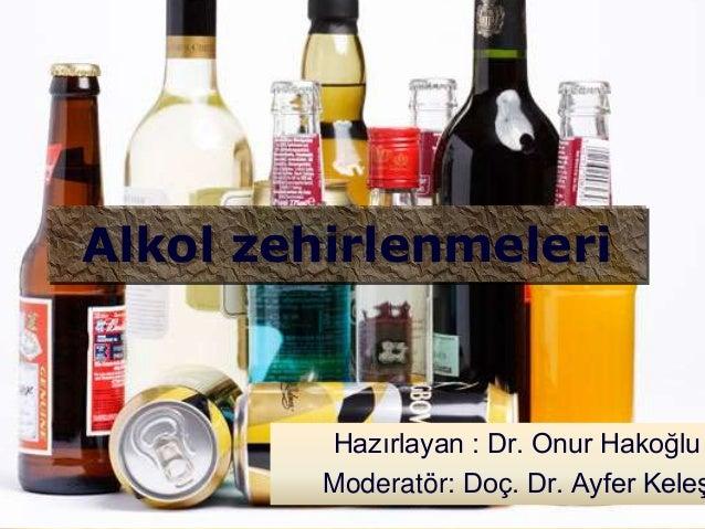 Alkol zehirlenmeleri         Hazırlayan : Dr. Onur Hakoğlu         Moderatör: Doç. Dr. Ayfer Keleş