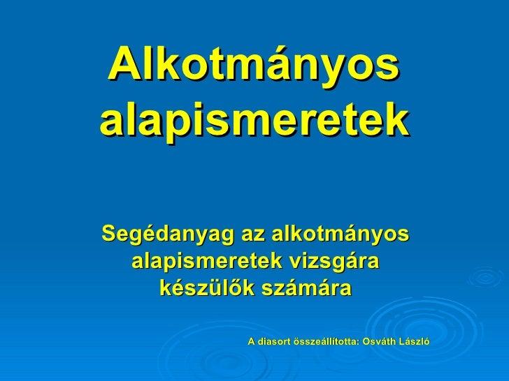 Alkotmányos alapismeretek Segédanyag az alkotmányos alapismeretek vizsgára készülők számára A diasort összeállította: Osvá...
