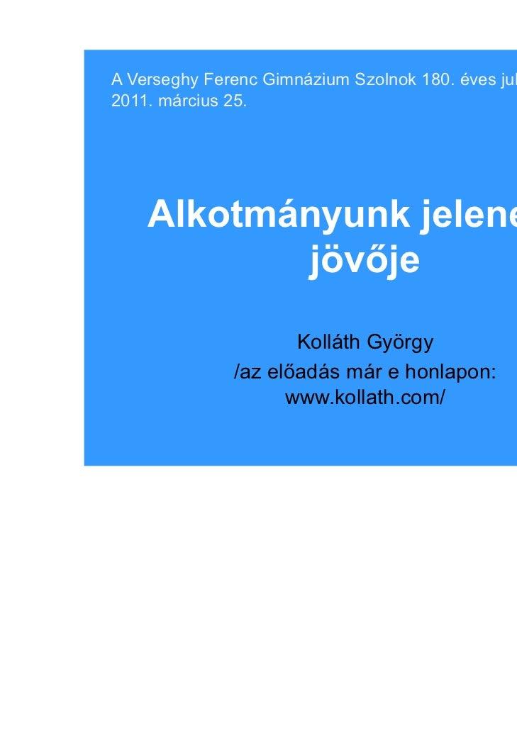 A Verseghy Ferenc Gimnázium Szolnok 180. éves jubileuma,2011. március 25.    Alkotmányunk jelene és            jövője     ...