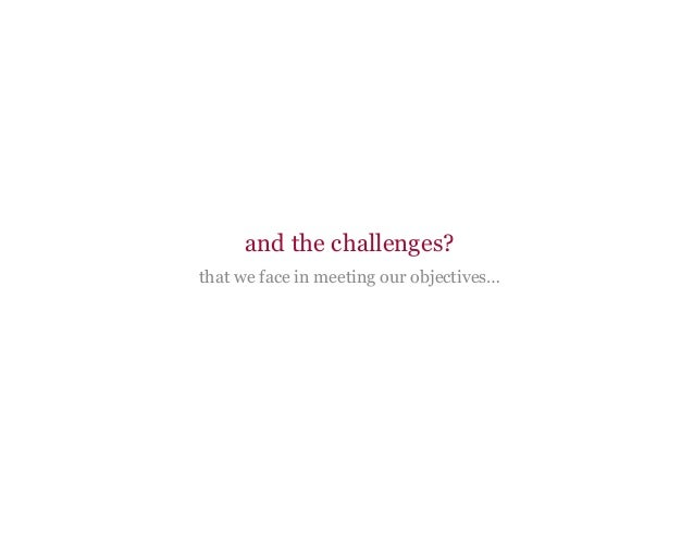 and the challenges? that we face in meeting our objectives…
