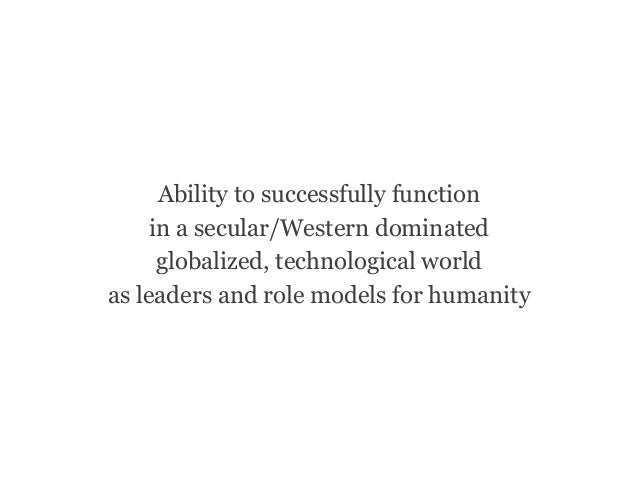 Ability to successfully function in a secular/Western dominated globalized, technological world as leaders and role models...