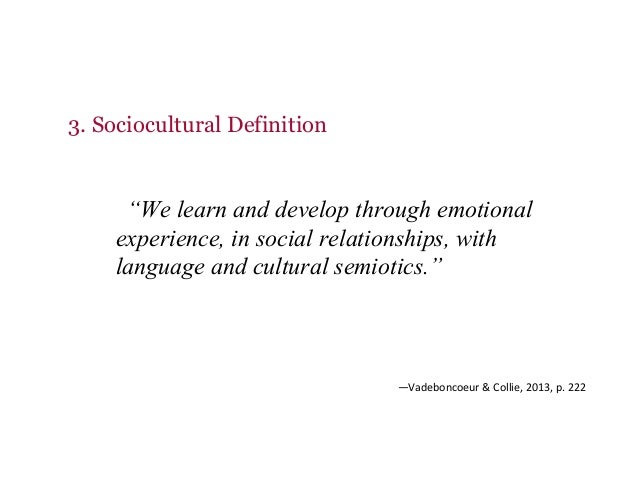 """3. Sociocultural Definition """"We learn and develop through emotional experience, in social relationships, with language and..."""