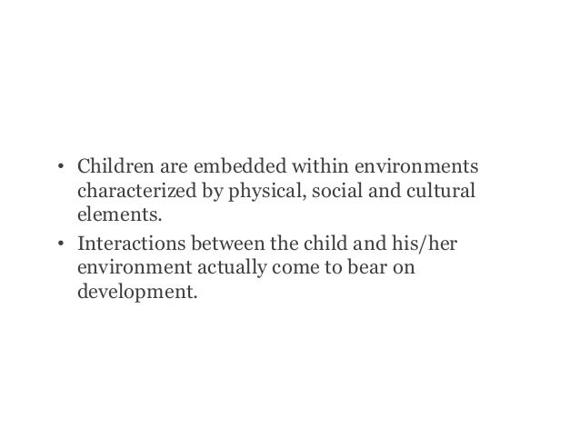 • Children are embedded within environments characterized by physical, social and cultural elements. • Interactions betw...