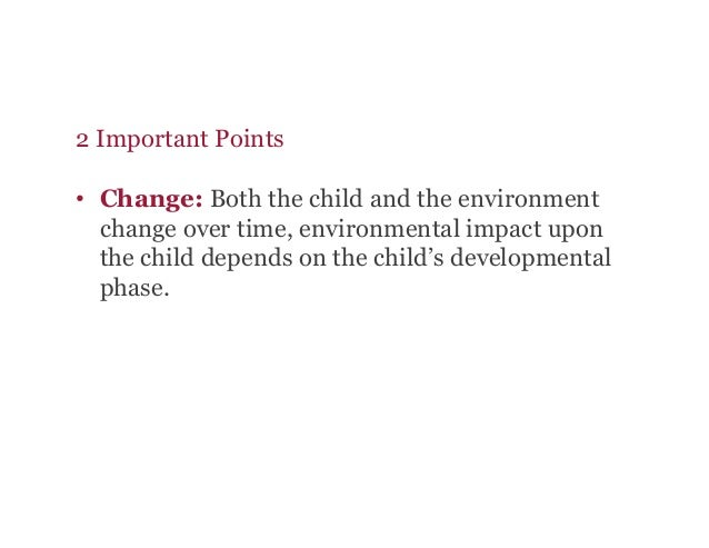 2 Important Points • Change: Both the child and the environment change over time, environmental impact upon the child dep...
