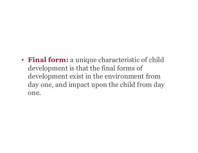 • Final form: a unique characteristic of child development is that the final forms of development exist in the environmen...