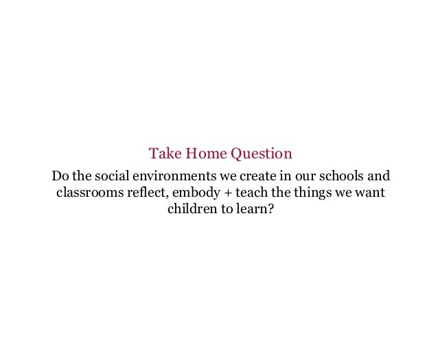 Take Home Question Do the social environments we create in our schools and classrooms reflect, embody + teach the things w...