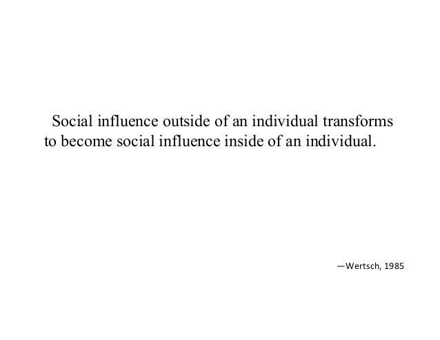 Social influence outside of an individual transforms to become social influence inside of an individual. —Wertsch,1985