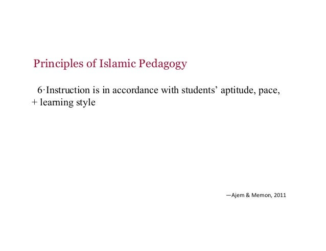 Principles of Islamic Pedagogy 6·Instruction is in accordance with students' aptitude, pace, + learning style —Ajem&Memo...