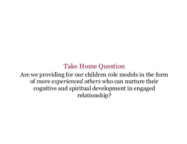 Take Home Question Are we providing for our children role models in the form of more experienced others who can nurture th...