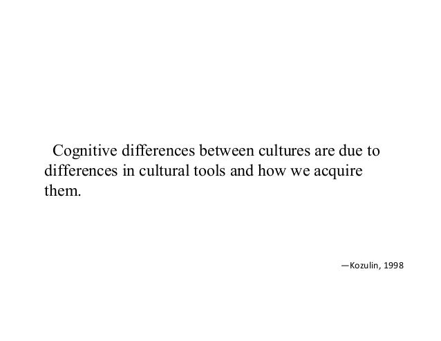 Cognitive differences between cultures are due to differences in cultural tools and how we acquire them. —Kozulin,1998