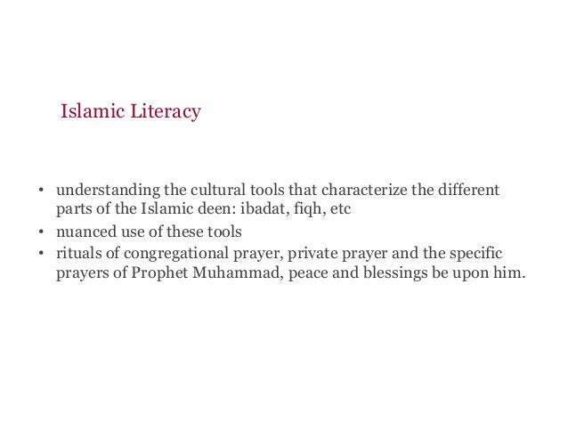 Islamic Literacy • understanding the cultural tools that characterize the different parts of the Islamic deen: ibadat, fi...
