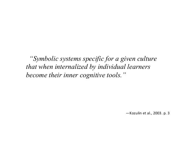 """""""Symbolic systems specific for a given culture that when internalized by individual learners become their inner cognitive ..."""