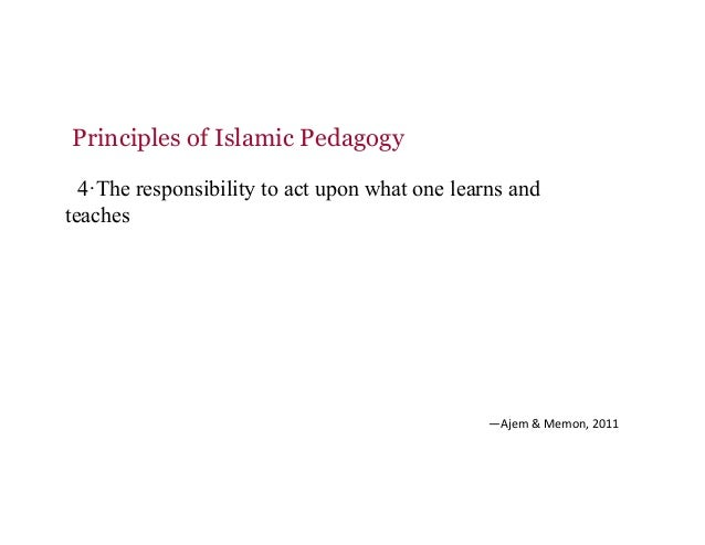 Principles of Islamic Pedagogy 4·The responsibility to act upon what one learns and teaches —Ajem&Memon,2011