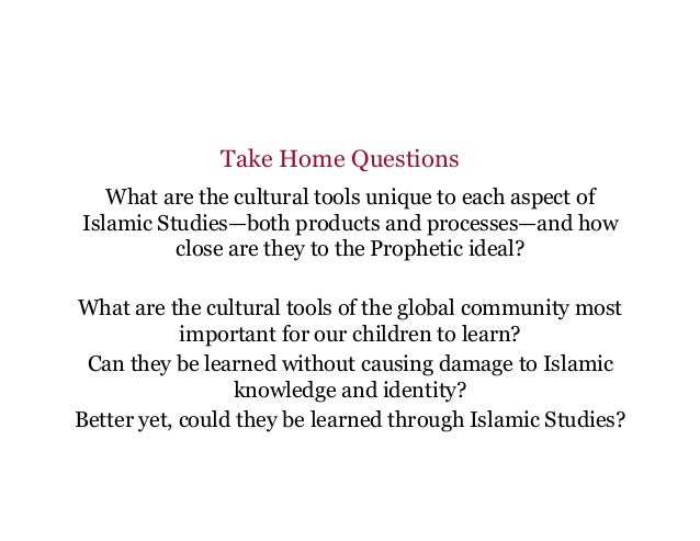 Take Home Questions What are the cultural tools unique to each aspect of Islamic Studies—both products and processes—and h...
