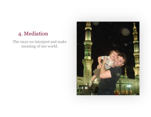 4. Mediation The ways we interpret and make meaning of our world.