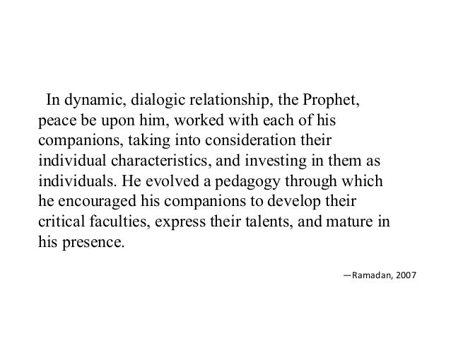 In dynamic, dialogic relationship, the Prophet, peace be upon him, worked with each of his companions, taking into conside...