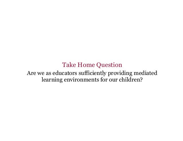 Take Home Question Are we as educators sufficiently providing mediated learning environments for our children?