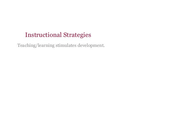 Instructional Strategies Teaching/learning stimulates development.