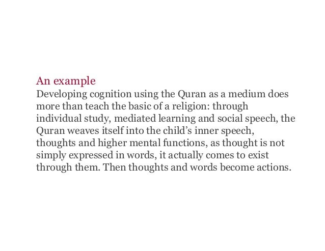 An example Developing cognition using the Quran as a medium does more than teach the basic of a religion: through individu...