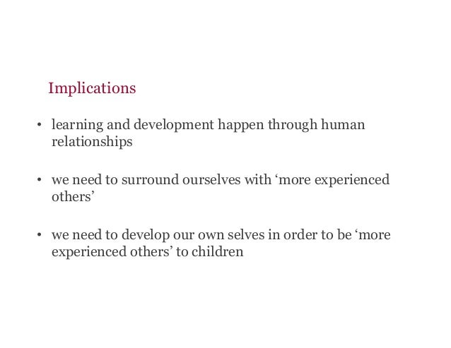 Implications • learning and development happen through human relationships • we need to surround ourselves with 'more ex...