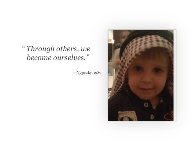 """"""" Through others, we become ourselves."""" —Vygotsky, 1987"""