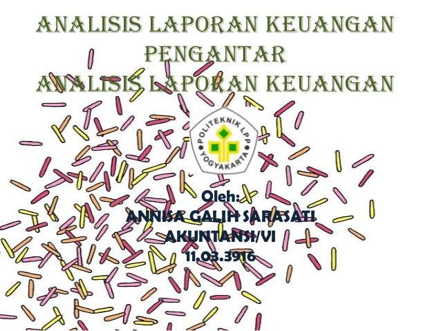ANALISIS LAPORAN KEUANGAN PENGANTAR ANALISIS LAPORAN KEUANGAN  Oleh: ANNISA GALIH SARASATI AKUNTANSI/VI 11.03.3916