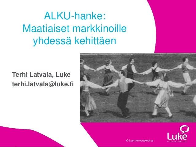 © Luonnonvarakeskus© Luonnonvarakeskus Terhi Latvala, Luke terhi.latvala@luke.fi ALKU-hanke: Maatiaiset markkinoille yhdes...