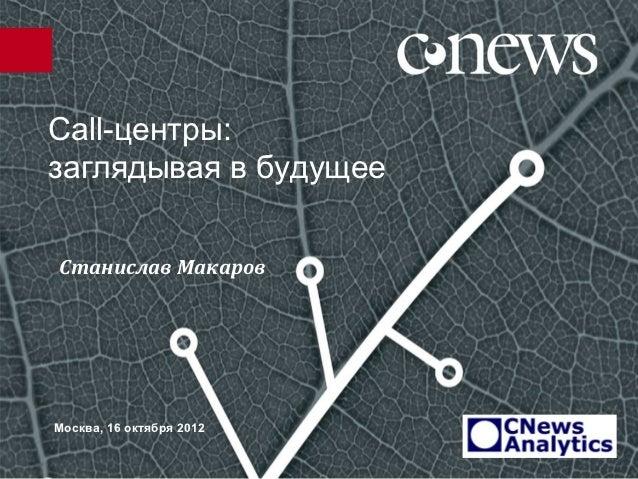 Сall-центры:заглядывая в будущееСтанислав МакаровМосква, 16 октября 2012