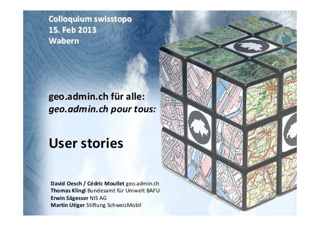 Colloquium swisstopo15. Feb 2013Waberngeo.admin.ch für alle:geo.admin.ch pour tous:User storiesDavid Oesch / Cédric Moulle...