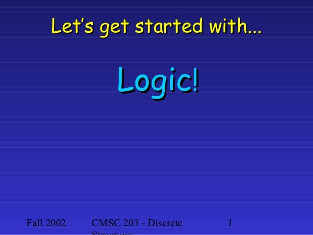 Let's get started with...  Logic!  Fall 2002  CMSC 203 - Discrete  1