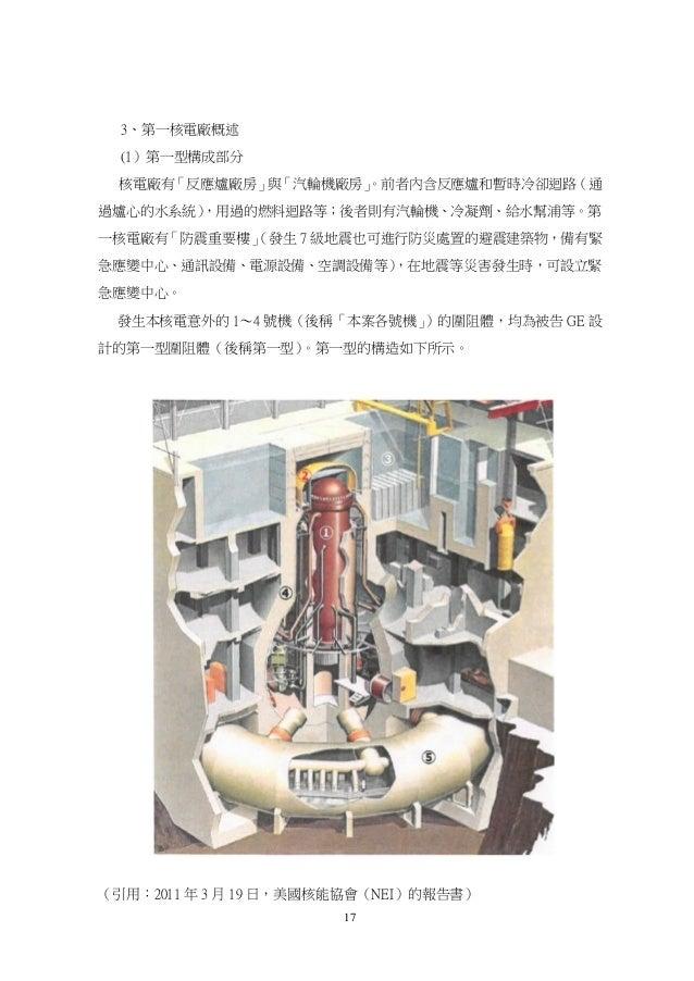 17 3、第一核電廠概述 (1)第一型構成部分 核電廠有「反應爐廠房」與「汽輪機廠房」。前者內含反應爐和暫時冷卻迴路(通 過爐心的水系統),用過的燃料迴路等;後者則有汽輪機、冷凝劑、給水幫浦等。第 一核電廠有「防震重要樓」(發生 7 級地震也可...