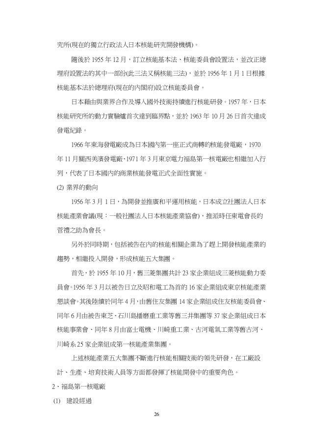 26 究所(現在的獨立行政法人日本核能研究開發機構)。 隨後於 1955 年 12 月,訂立核能基本法、核能委員會設置法,並改正總 理府設置法的其中一部份(此三法又稱核能三法),並於 1956 年 1 月 1 日根據 核能基本法於總理府(現在的...