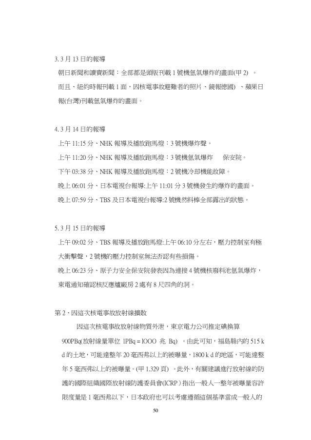 50 3. 3 月 13 日的報導 朝日新聞和讀賣新聞:全部都是頭版刊載 1 號機氫氣爆炸的畫面(甲 2) 。 而且、紐約時報刊載 1 面,因核電事故避難者的照片、鏡報德國) 、蘋果日 報(台灣)刊載氫氣爆炸的畫面。 4. 3 月 14 日的報...