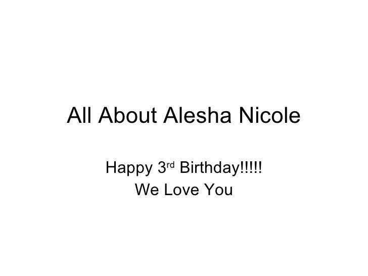 All About Alesha Nicole Happy 3 rd  Birthday!!!!! We Love You
