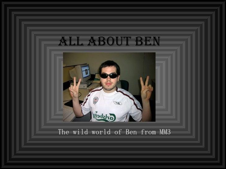 All About Ben <ul><ul><ul><li>The wild world of Ben from MM3 </li></ul></ul></ul>