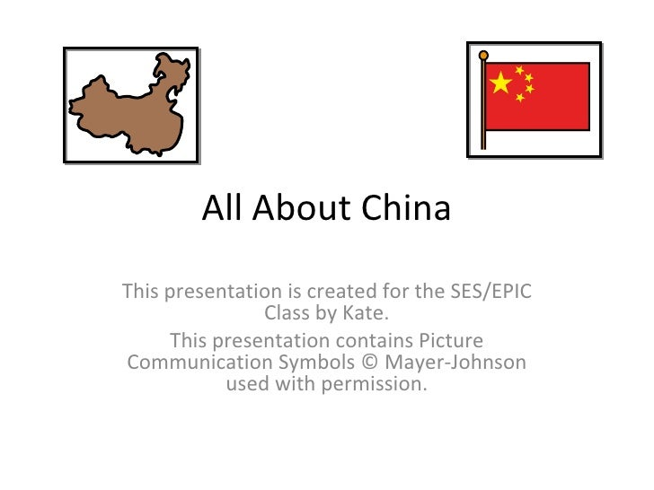 All About China This presentation is created for the SES/EPIC Class by Kate. This presentation contains Picture Communicat...