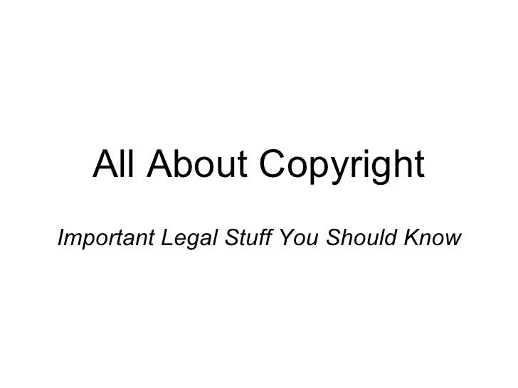 All About Copyright Important Legal Stuff You Should Know