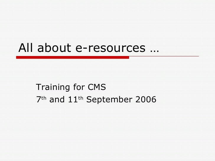 All about e-resources … Training for CMS 7 th  and 11 th  September 2006
