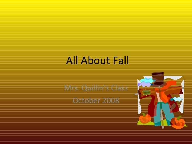 All About Fall Mrs. Quillin's Class October 2008