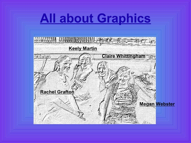 All about Graphics Rachel Grafton Keely Martin Claire Whittingham Megan Webster
