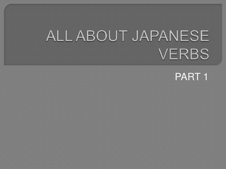 ALL ABOUT JAPANESE VERBS<br />PART 1<br />