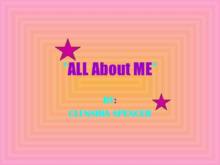 * ALL About ME * BY : CLENSHIA SPENCER