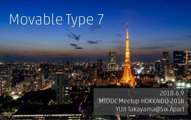 Movable Type 7 のすべて 2018.6.9 MTDDC Meetup HOKKAIDO 2018 YUJI Takayama@Six Apart