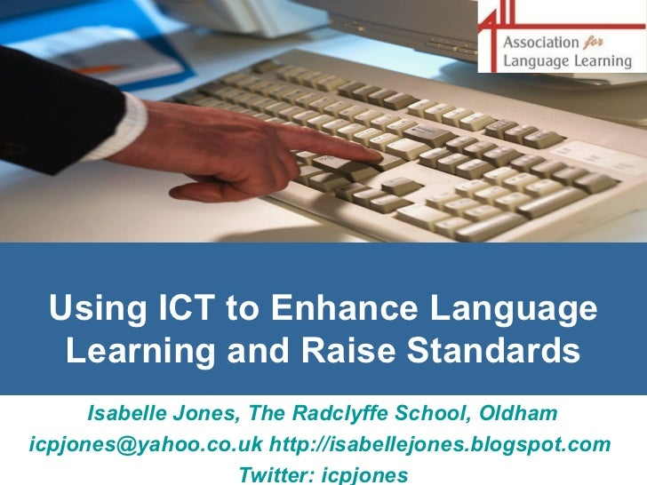 Using ICT to Enhance Language Learning and Raise Standards Isabelle Jones, The Radclyffe School, Oldham [email_address]   ...