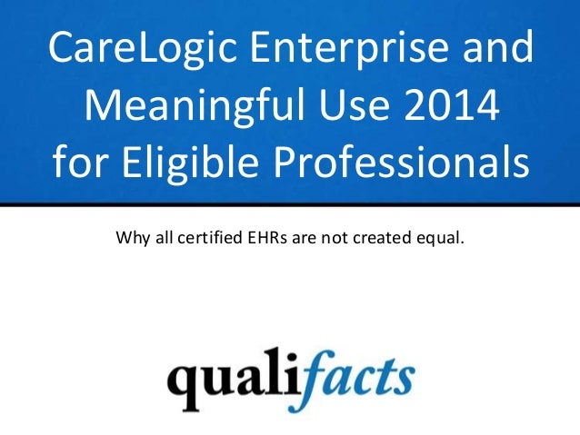 CareLogic Enterprise and Meaningful Use 2014 for Eligible Professionals Why all certified EHRs are not created equal.