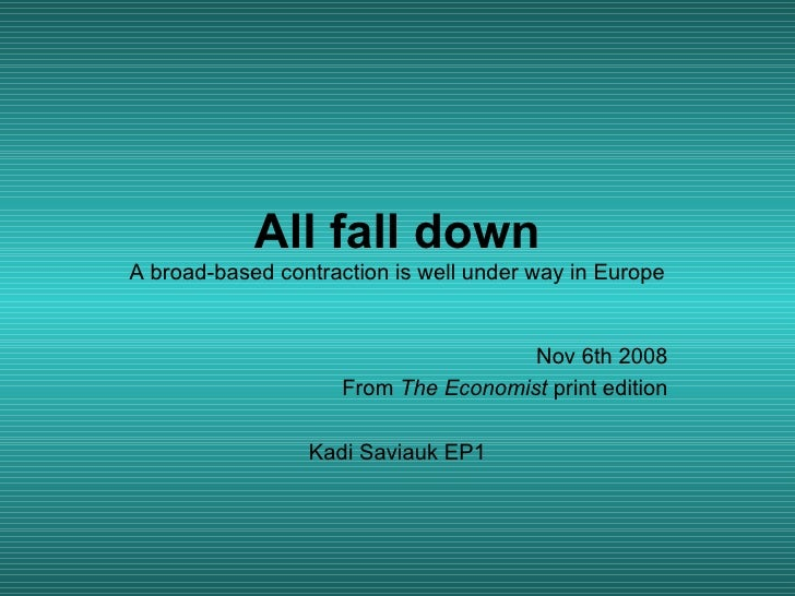 All fall down A broad-based contraction is well under way in Europe Nov 6th 2008 From  The Economist  print edition Kadi S...