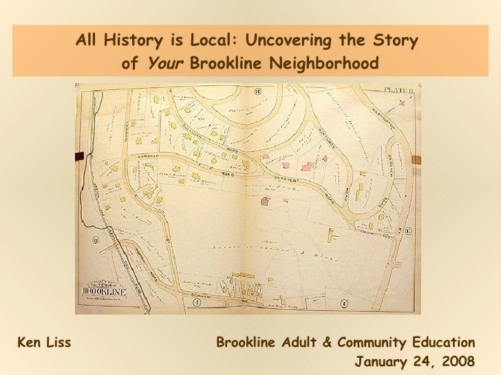 All History is Local: Uncovering the Story  of  Your  Brookline Neighborhood Ken Liss Brookline Adult & Community Educatio...