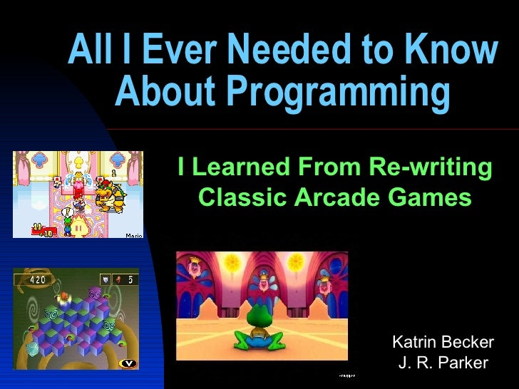 All I Ever Needed to Know About Programming I Learned From Re-writing Classic Arcade Games Katrin Becker J. R. Parker