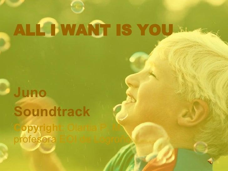 ALL I WANT IS YOUJunoSoundtrackCopyright: Olartia P. M.profesora EOI de Logroño